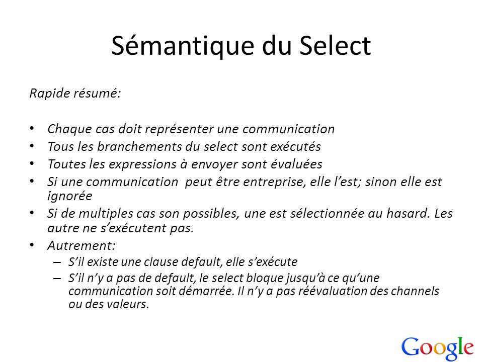 Sémantique du Select Rapide résumé: Chaque cas doit représenter une communication Tous les branchements du select sont exécutés Toutes les expressions