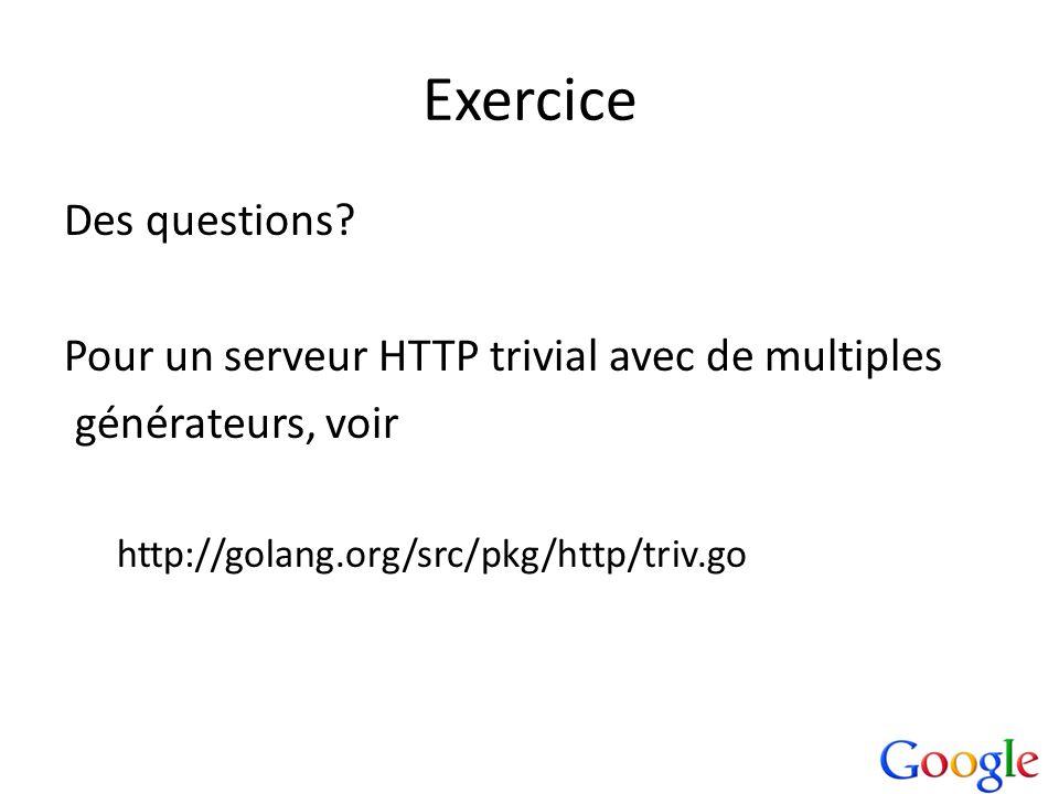 Exercice Des questions? Pour un serveur HTTP trivial avec de multiples générateurs, voir http://golang.org/src/pkg/http/triv.go