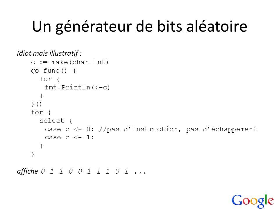 Un générateur de bits aléatoire Idiot mais illustratif : c := make(chan int) go func() { for { fmt.Println(<-c) } }() for { select { case c <- 0: //pa