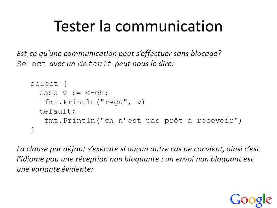 Tester la communication Est-ce quune communication peut seffectuer sans blocage? Select avec un default peut nous le dire: select { case v := <-ch: fm