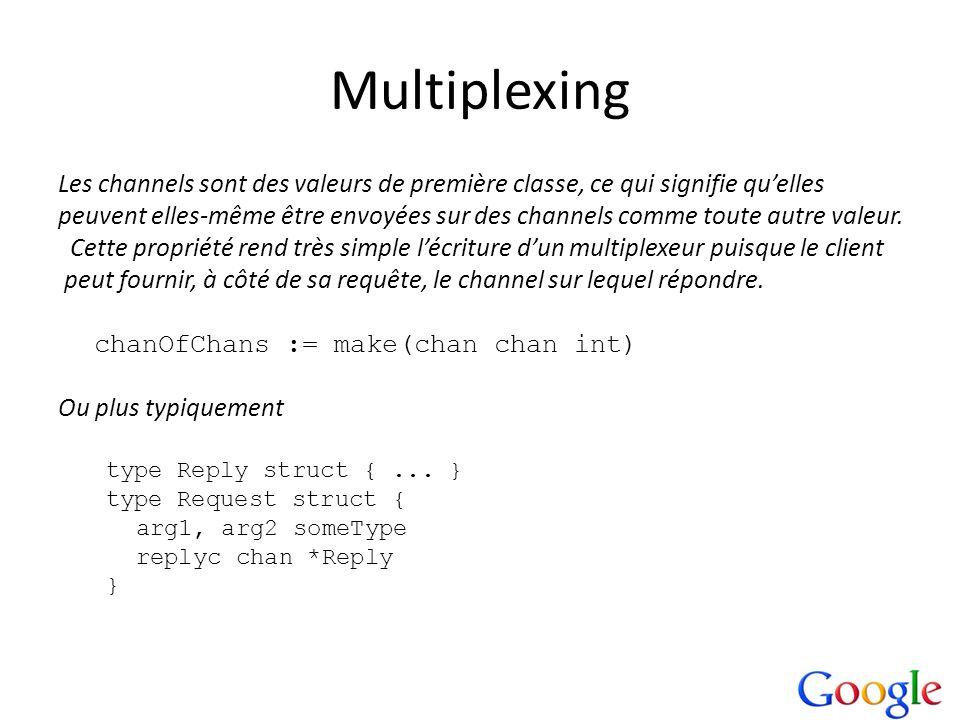 Multiplexing Les channels sont des valeurs de première classe, ce qui signifie quelles peuvent elles-même être envoyées sur des channels comme toute a