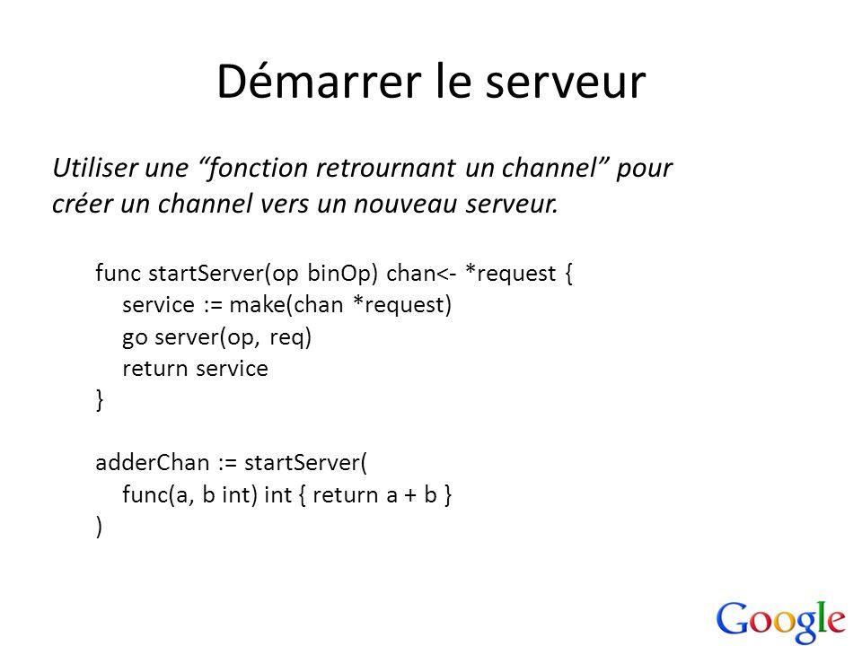 Démarrer le serveur Utiliser une fonction retrournant un channel pour créer un channel vers un nouveau serveur. func startServer(op binOp) chan<- *req