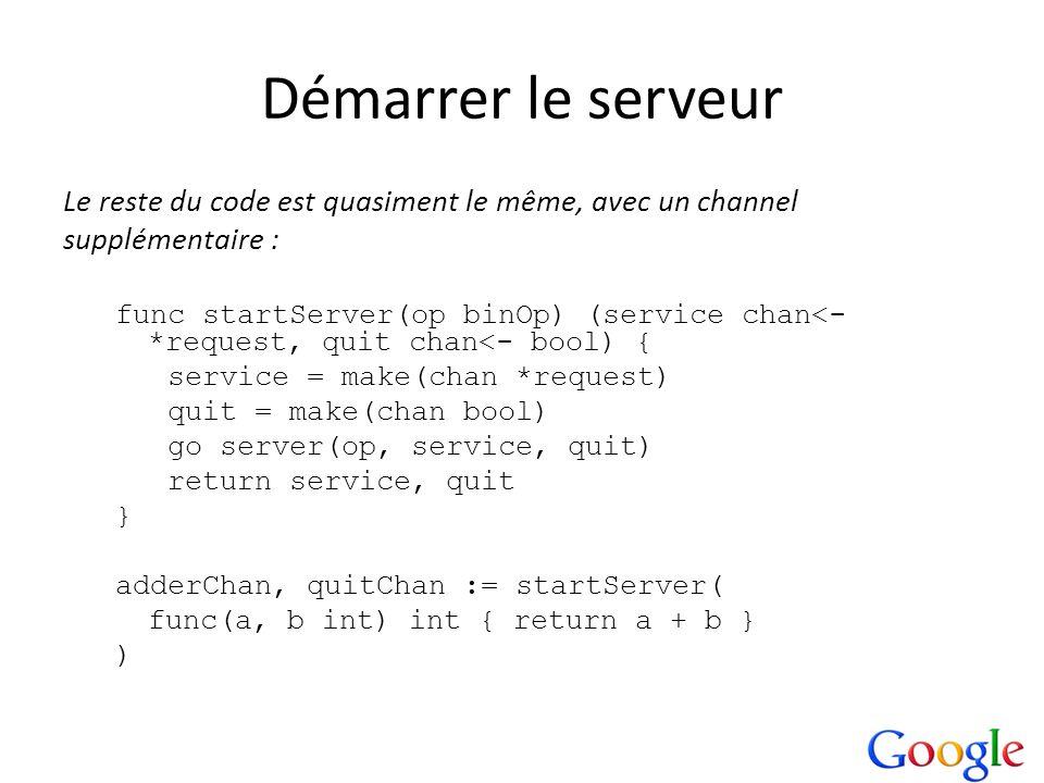 Démarrer le serveur Le reste du code est quasiment le même, avec un channel supplémentaire : func startServer(op binOp) (service chan<- *request, quit