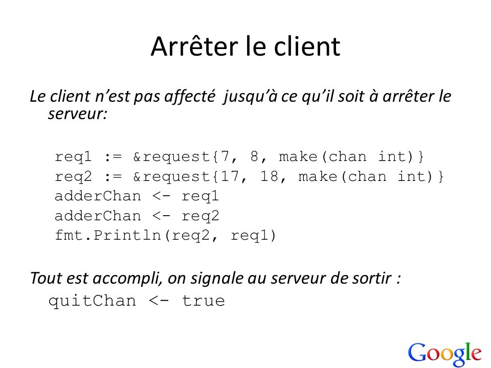 Arrêter le client Le client nest pas affecté jusquà ce quil soit à arrêter le serveur: req1 := &request{7, 8, make(chan int)} req2 := &request{17, 18,