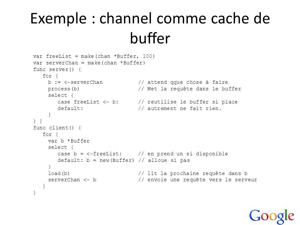 Exemple : channel comme cache de buffer var freeList = make(chan *Buffer, 100) var serverChan = make(chan *Buffer) func server() { for { b := <-server