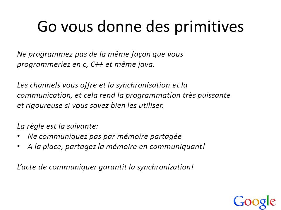 Go vous donne des primitives Ne programmez pas de la même façon que vous programmeriez en c, C++ et même java. Les channels vous offre et la synchroni