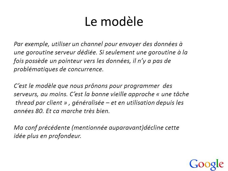 Le modèle Par exemple, utiliser un channel pour envoyer des données à une goroutine serveur dédiée. Si seulement une goroutine à la fois possède un po