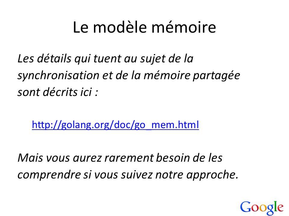 Le modèle mémoire Les détails qui tuent au sujet de la synchronisation et de la mémoire partagée sont décrits ici : http://golang.org/doc/go_mem.html