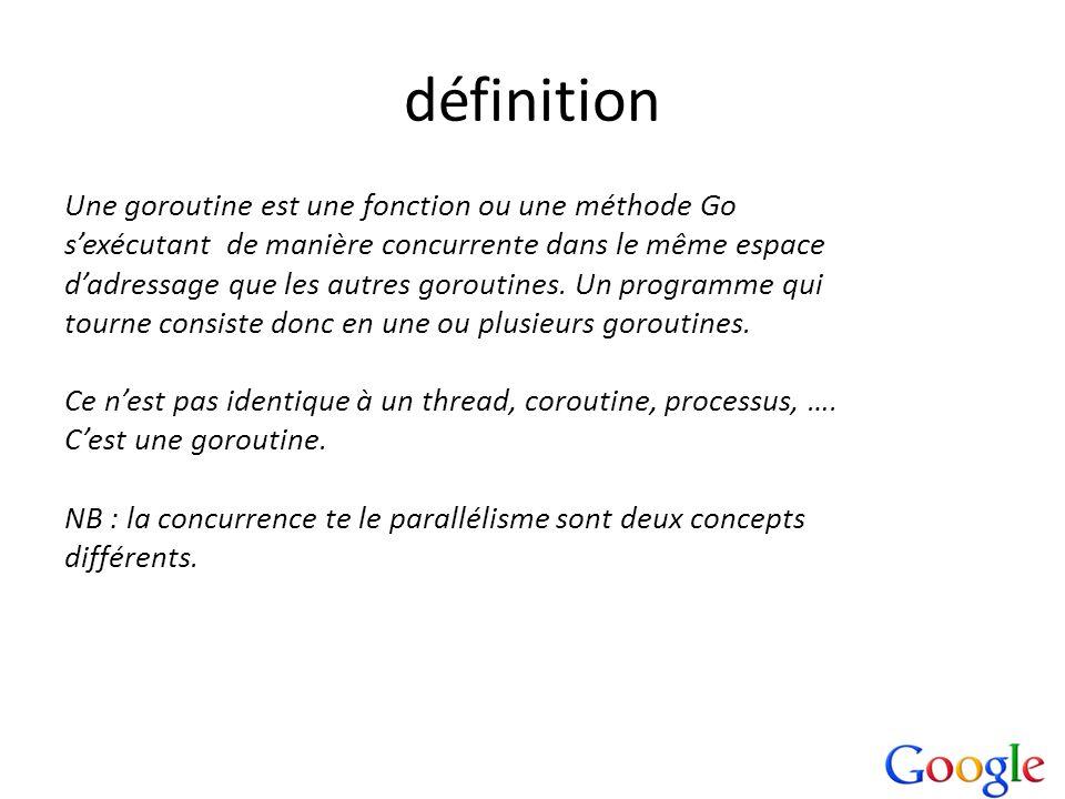définition Une goroutine est une fonction ou une méthode Go sexécutant de manière concurrente dans le même espace dadressage que les autres goroutines