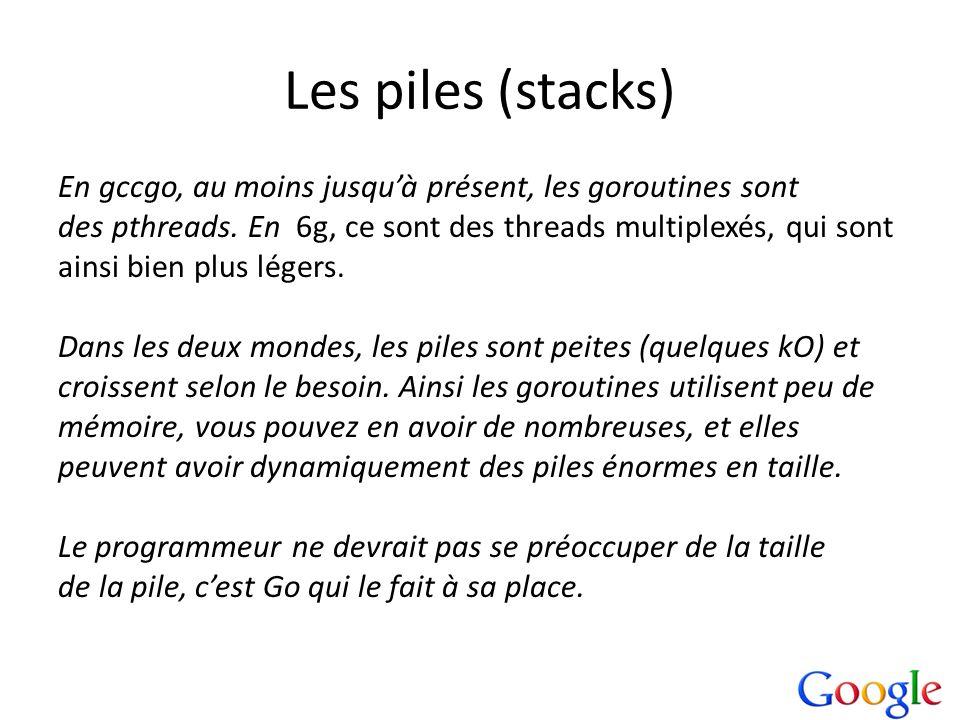 Les piles (stacks) En gccgo, au moins jusquà présent, les goroutines sont des pthreads. En 6g, ce sont des threads multiplexés, qui sont ainsi bien pl