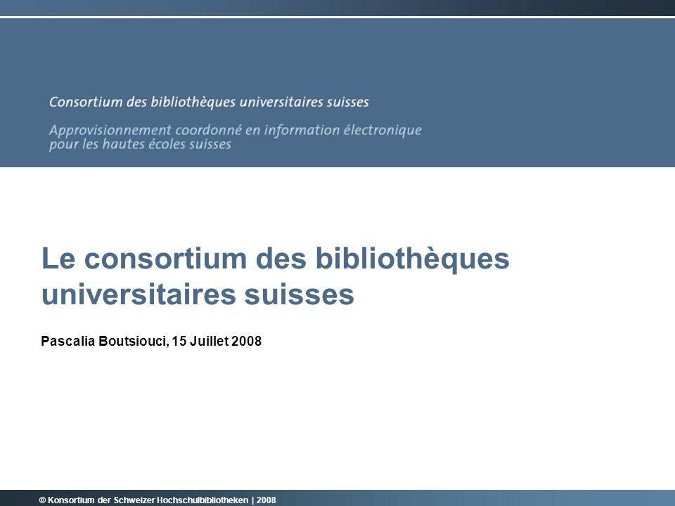 Le consortium des bibliothèques universitaires suisses Pascalia Boutsiouci, 15 Juillet 2008 © Konsortium der Schweizer Hochschulbibliotheken | 2008