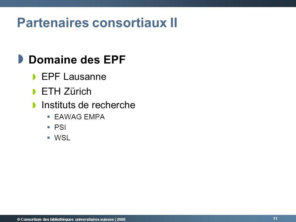 © Consortium des bibliothèques universitaires suisses | 2008 11 Partenaires consortiaux II Domaine des EPF EPF Lausanne ETH Zürich Instituts de recherche EAWAG EMPA PSI WSL