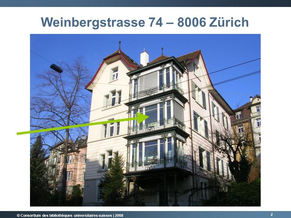 © Consortium des bibliothèques universitaires suisses | 2008 2 Weinbergstrasse 74 – 8006 Zürich