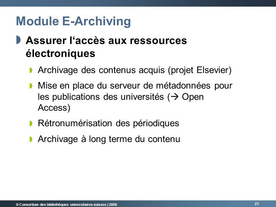© Consortium des bibliothèques universitaires suisses | 2008 23 Module E-Archiving Assurer laccès aux ressources électroniques Archivage des contenus acquis (projet Elsevier) Mise en place du serveur de métadonnées pour les publications des universités ( Open Access) Rétronumérisation des périodiques Archivage à long terme du contenu