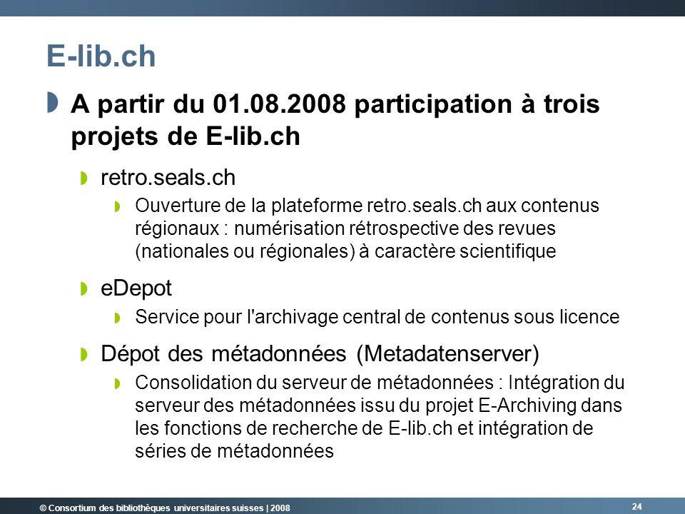 © Consortium des bibliothèques universitaires suisses | 2008 24 E-lib.ch A partir du 01.08.2008 participation à trois projets de E-lib.ch retro.seals.ch Ouverture de la plateforme retro.seals.ch aux contenus régionaux : numérisation rétrospective des revues (nationales ou régionales) à caractère scientifique eDepot Service pour l archivage central de contenus sous licence Dépot des métadonnées (Metadatenserver) Consolidation du serveur de métadonnées : Intégration du serveur des métadonnées issu du projet E-Archiving dans les fonctions de recherche de E-lib.ch et intégration de séries de métadonnées