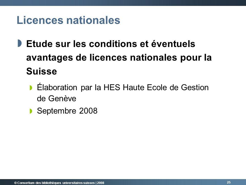 © Consortium des bibliothèques universitaires suisses | 2008 25 Licences nationales Etude sur les conditions et éventuels avantages de licences nationales pour la Suisse Élaboration par la HES Haute Ecole de Gestion de Genève Septembre 2008