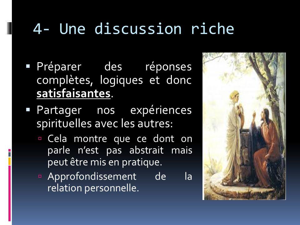 4- Une discussion riche Préparer des réponses complètes, logiques et donc satisfaisantes. Partager nos expériences spirituelles avec les autres: Cela
