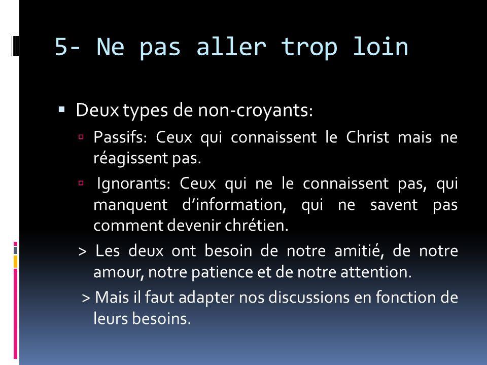 5- Ne pas aller trop loin Deux types de non-croyants: Passifs: Ceux qui connaissent le Christ mais ne réagissent pas. Ignorants: Ceux qui ne le connai