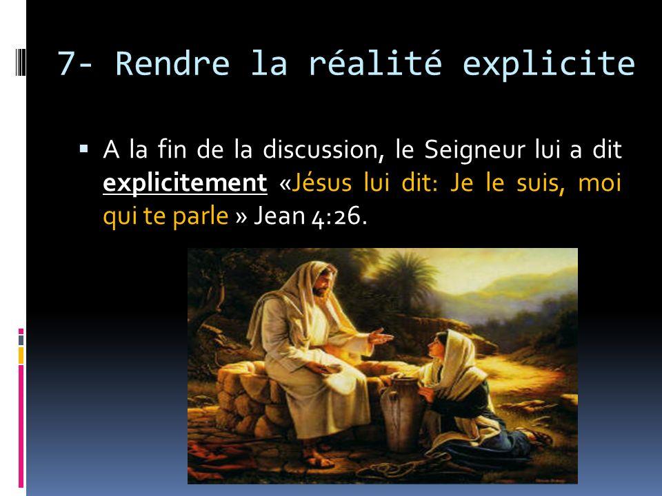 7- Rendre la réalité explicite A la fin de la discussion, le Seigneur lui a dit explicitement «Jésus lui dit: Je le suis, moi qui te parle » Jean 4:26
