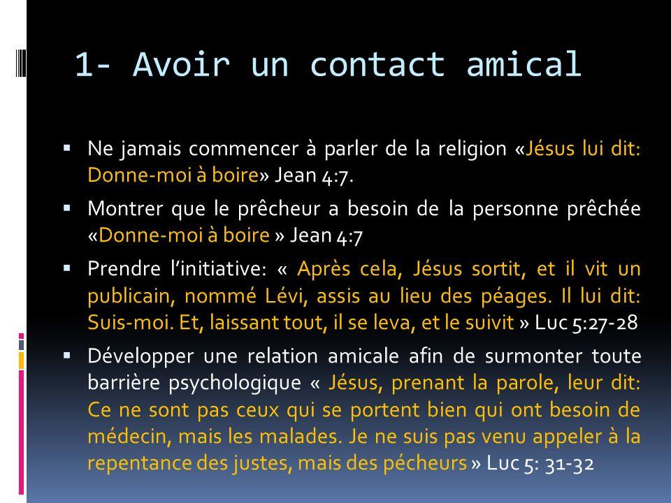 1- Avoir un contact amical Ne jamais commencer à parler de la religion «Jésus lui dit: Donne-moi à boire» Jean 4:7. Montrer que le prêcheur a besoin d