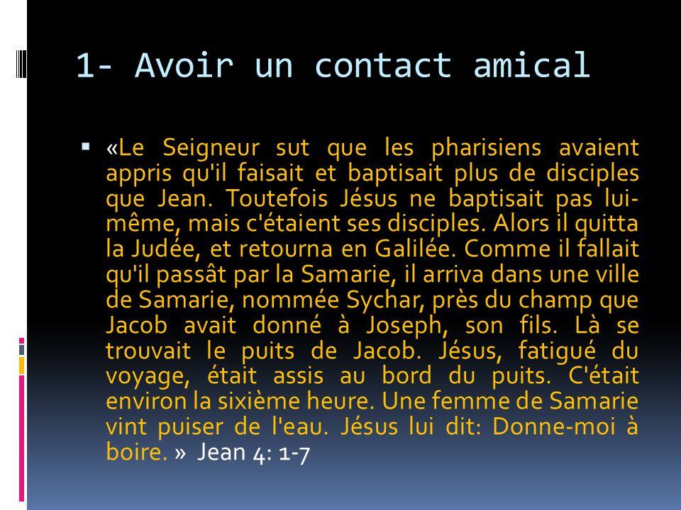 1- Avoir un contact amical «Le Seigneur sut que les pharisiens avaient appris qu'il faisait et baptisait plus de disciples que Jean. Toutefois Jésus n