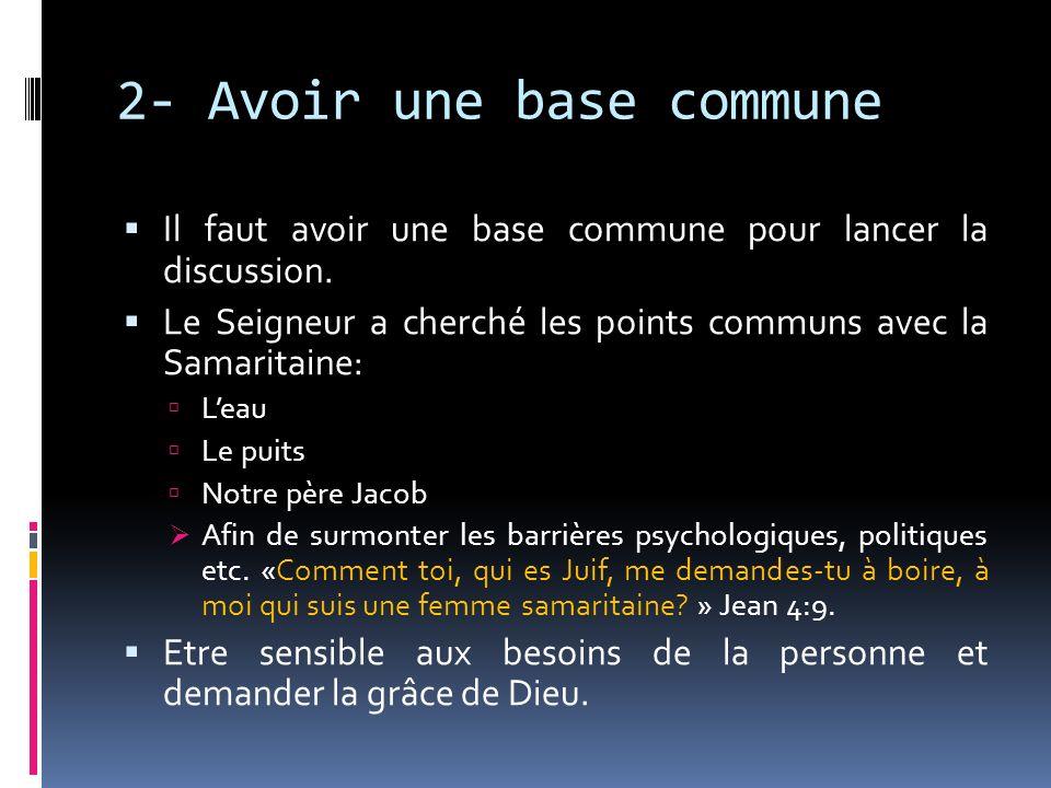 2- Avoir une base commune Il faut avoir une base commune pour lancer la discussion. Le Seigneur a cherché les points communs avec la Samaritaine: Leau