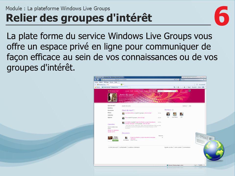 6 La plate forme du service Windows Live Groups vous offre un espace privé en ligne pour communiquer de façon efficace au sein de vos connaissances ou de vos groupes d intérêt.
