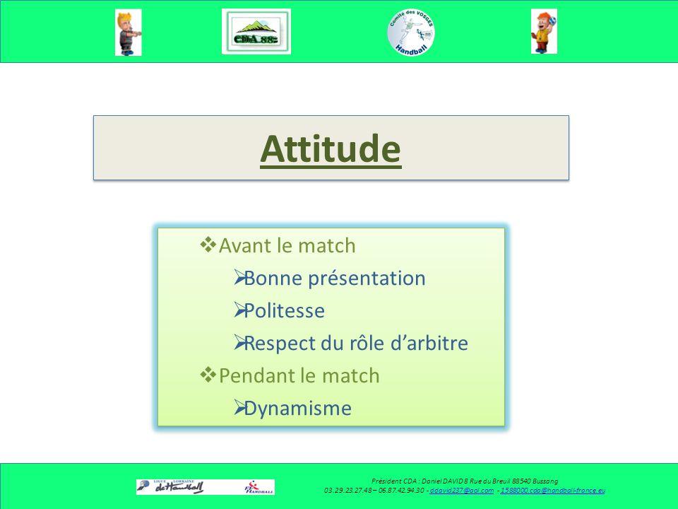 Les conditions pour réussir un bon arbitrage Président CDA : Daniel DAVID 8 Rue du Breuil 88540 Bussang 03.29.23.27.48– 06.87.42.94.30 - ddavid237@aol.com - 1588000.cda@handball-france.euddavid237@aol.com1588000.cda@handball-france.eu Voir Détecter Placement Déplacement Respect des Rôles (Binômes) Décider Sexprimer Coup de sifflet Gestuelle Communiquer Avec le partenaire Avec les joueurs Avec les bancs Avec la table Voir Détecter Placement Déplacement Respect des Rôles (Binômes) Décider Sexprimer Coup de sifflet Gestuelle Communiquer Avec le partenaire Avec les joueurs Avec les bancs Avec la table Attitude Avant le match Bonne présentation Politesse Respect du rôle darbitre Pendant le match Dynamisme Comportement Courtoisie Humilité Concentration Devoir de réserve Attitude Avant le match Bonne présentation Politesse Respect du rôle darbitre Pendant le match Dynamisme Comportement Courtoisie Humilité Concentration Devoir de réserve