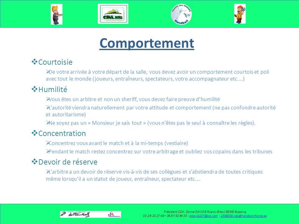 Comportement Courtoisie Humilité Concentration Devoir de réserve Courtoisie Humilité Concentration Devoir de réserve Président CDA : Daniel DAVID 8 Rue du Breuil 88540 Bussang 03.29.23.27.48 – 06.87.42.94.30 - ddavid237@aol.com - 1588000.cda@handball-france.euddavid237@aol.com1588000.cda@handball-france.eu