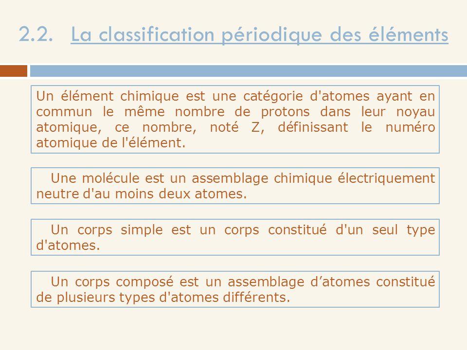 2.2. La classification périodique des éléments Un élément chimique est une catégorie d'atomes ayant en commun le même nombre de protons dans leur noya