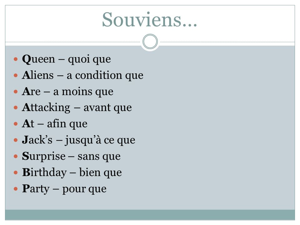 Souviens… Queen – quoi que Aliens – a condition que Are – a moins que Attacking – avant que At – afin que Jacks – jusquà ce que Surprise – sans que Birthday – bien que Party – pour que