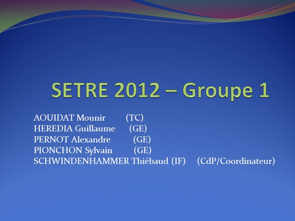 AOUIDAT Mounir (TC) HEREDIA Guillaume (GE) PERNOT Alexandre (GE) PIONCHON Sylvain (GE) SCHWINDENHAMMER Thiébaud (IF) (CdP/Coordinateur)