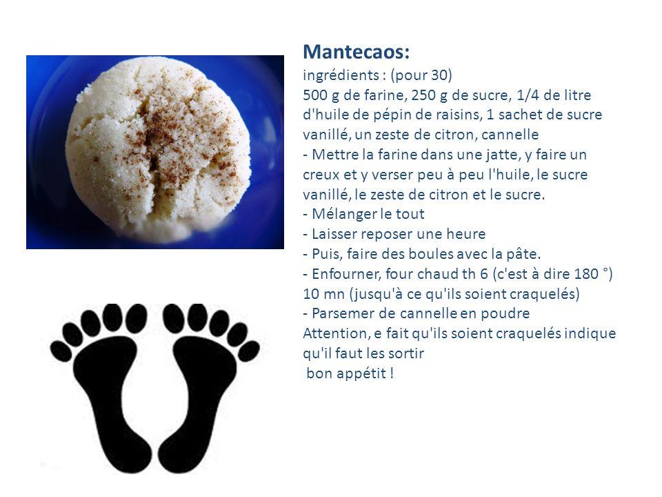 Mantecaos: ingrédients : (pour 30) 500 g de farine, 250 g de sucre, 1/4 de litre d huile de pépin de raisins, 1 sachet de sucre vanillé, un zeste de citron, cannelle - Mettre la farine dans une jatte, y faire un creux et y verser peu à peu l huile, le sucre vanillé, le zeste de citron et le sucre.