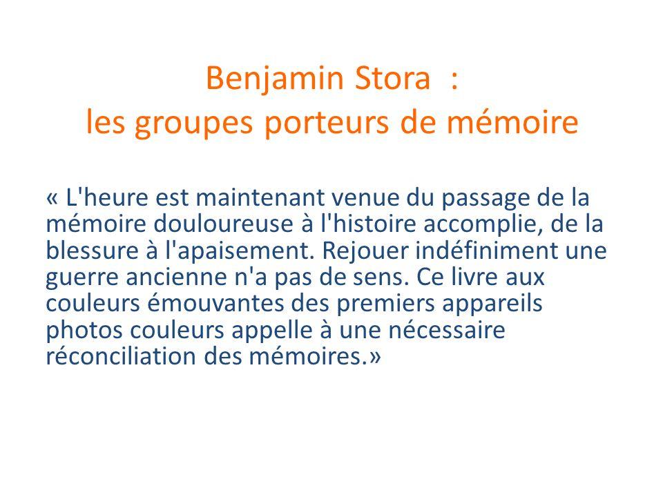 Benjamin Stora : les groupes porteurs de mémoire « L heure est maintenant venue du passage de la mémoire douloureuse à l histoire accomplie, de la blessure à l apaisement.