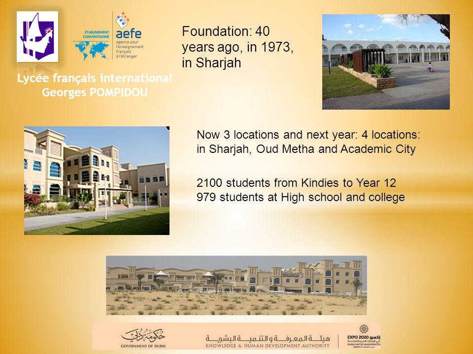 Foundation: 40 years ago, in 1973, in Sharjah Now 3 locations and next year: 4 locations: in Sharjah, Oud Metha and Academic City 2100 students from K