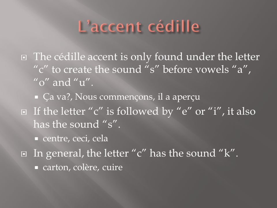 The cédille accent is only found under the letter c to create the sound s before vowels a, o and u. Ça va?, Nous commençons, il a aperçu If the letter