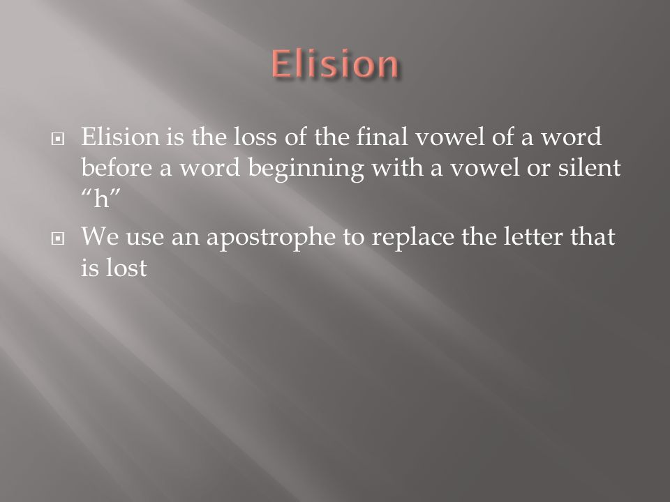 Elision is the loss of the final vowel of a word before a word beginning with a vowel or silent h We use an apostrophe to replace the letter that is l