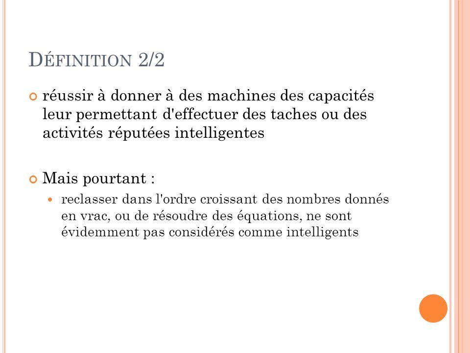 D ÉFINITION 2/2 réussir à donner à des machines des capacités leur permettant d'effectuer des taches ou des activités réputées intelligentes Mais pour