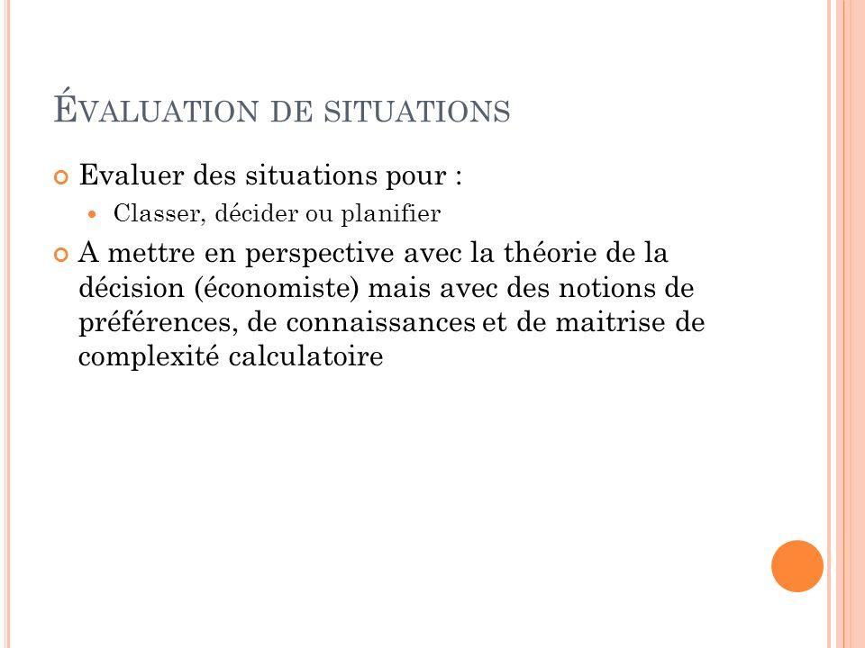 É VALUATION DE SITUATIONS Evaluer des situations pour : Classer, décider ou planifier A mettre en perspective avec la théorie de la décision (économis