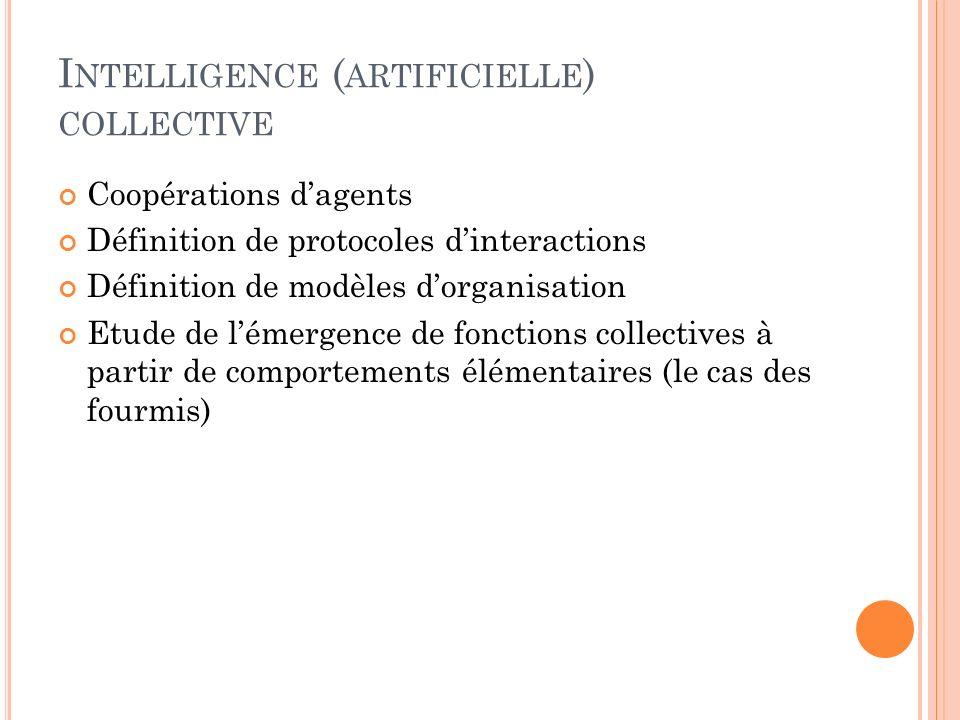 I NTELLIGENCE ( ARTIFICIELLE ) COLLECTIVE Coopérations dagents Définition de protocoles dinteractions Définition de modèles dorganisation Etude de lém