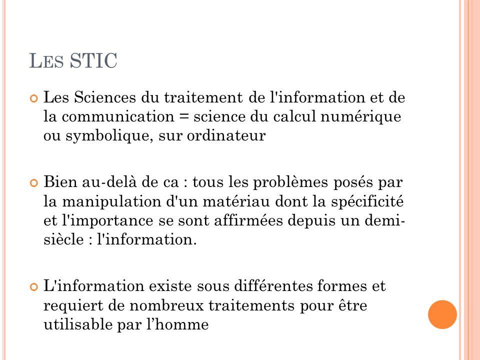 L ES STIC Les Sciences du traitement de l'information et de la communication = science du calcul numérique ou symbolique, sur ordinateur Bien au-delà