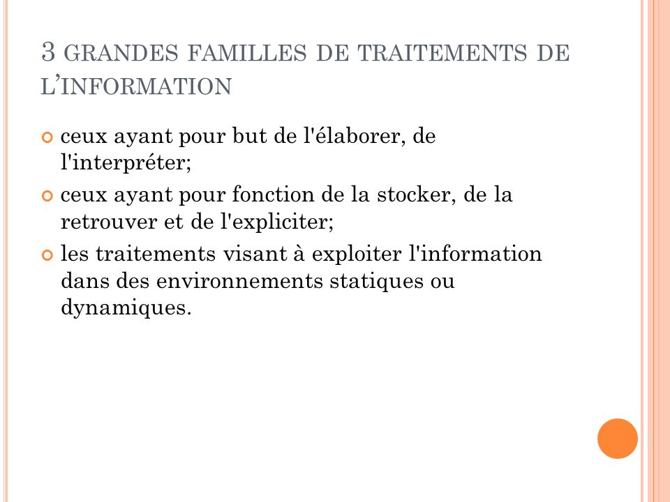 3 GRANDES FAMILLES DE TRAITEMENTS DE L INFORMATION ceux ayant pour but de l'élaborer, de l'interpréter; ceux ayant pour fonction de la stocker, de la