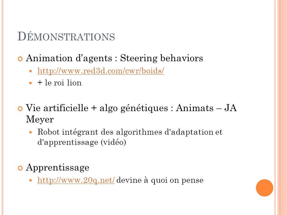 D ÉMONSTRATIONS Animation dagents : Steering behaviors http://www.red3d.com/cwr/boids/ + le roi lion Vie artificielle + algo génétiques : Animats – JA