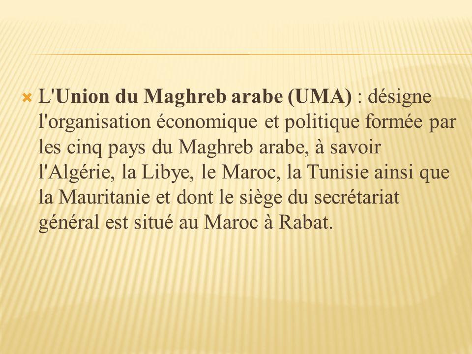 L Union du Maghreb arabe (UMA) : désigne l organisation économique et politique formée par les cinq pays du Maghreb arabe, à savoir l Algérie, la Libye, le Maroc, la Tunisie ainsi que la Mauritanie et dont le siège du secrétariat général est situé au Maroc à Rabat.