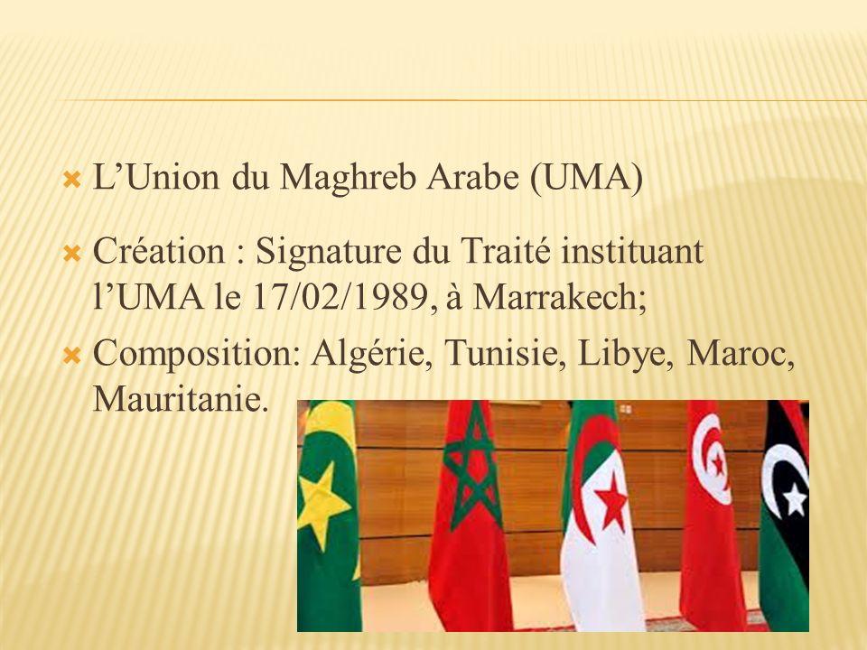 LUnion du Maghreb Arabe (UMA) Création : Signature du Traité instituant lUMA le 17/02/1989, à Marrakech; Composition: Algérie, Tunisie, Libye, Maroc, Mauritanie.