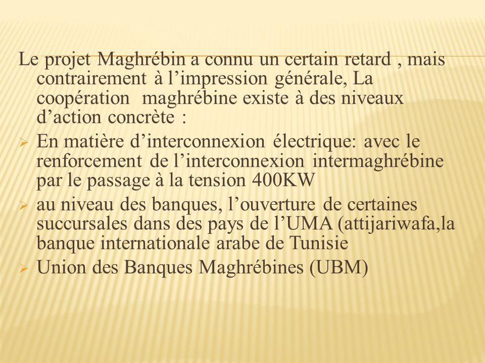 Le projet Maghrébin a connu un certain retard, mais contrairement à limpression générale, La coopération maghrébine existe à des niveaux daction concrète : En matière dinterconnexion électrique: avec le renforcement de linterconnexion intermaghrébine par le passage à la tension 400KW au niveau des banques, louverture de certaines succursales dans des pays de lUMA (attijariwafa,la banque internationale arabe de Tunisie Union des Banques Maghrébines (UBM)