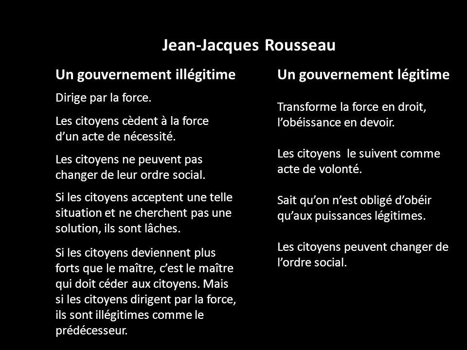 Jean-Jacques Rousseau Un gouvernement illégitime Dirige par la force. Les citoyens cèdent à la force dun acte de nécessité. Les citoyens ne peuvent pa