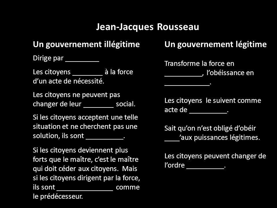 Jean-Jacques Rousseau Un gouvernement illégitime Dirige par _________ Les citoyens ________ à la force dun acte de nécessité. Les citoyens ne peuvent