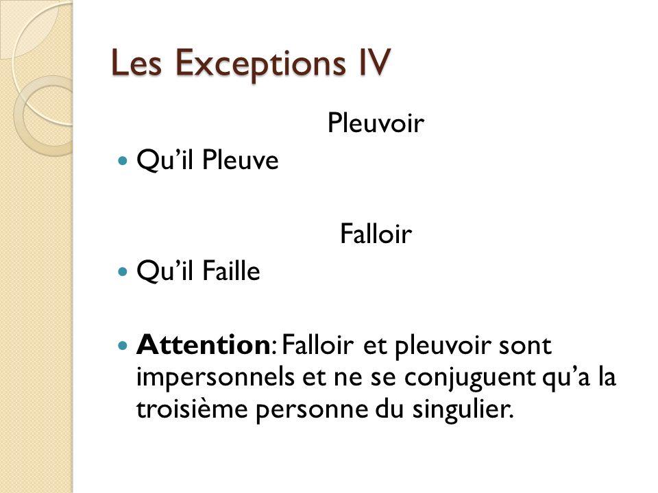 Les Exceptions IV Pleuvoir Quil Pleuve Falloir Quil Faille Attention: Falloir et pleuvoir sont impersonnels et ne se conjuguent qua la troisième perso