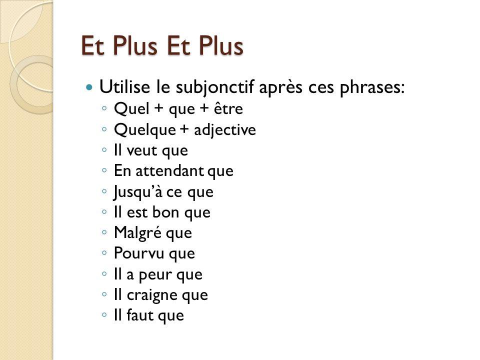 Et Plus Et Plus Utilise le subjonctif après ces phrases: Quel + que + être Quelque + adjective Il veut que En attendant que Jusquà ce que Il est bon q